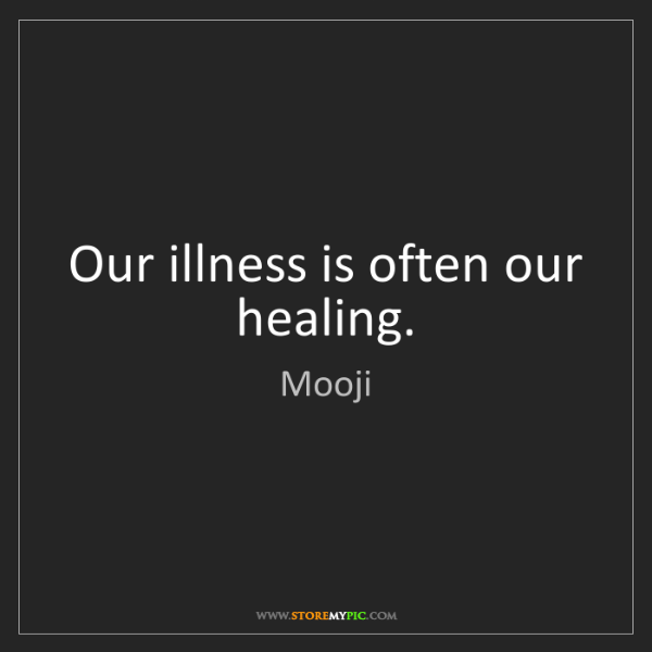 Mooji: Our illness is often our healing.