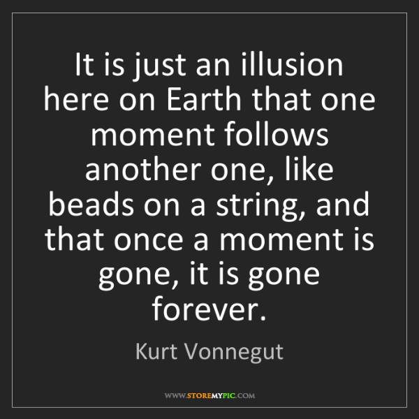 Kurt Vonnegut: It is just an illusion here on Earth that one moment...