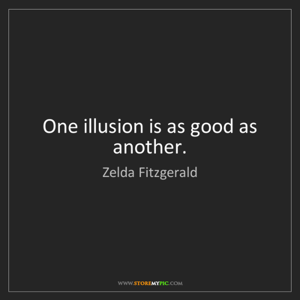 Zelda Fitzgerald: One illusion is as good as another.