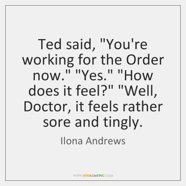 "Ted said, ""You're working for the Order now."" ""Yes."" ""How does it ..."