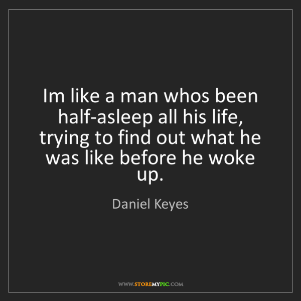 Daniel Keyes: Im like a man whos been half-asleep all his life, trying...