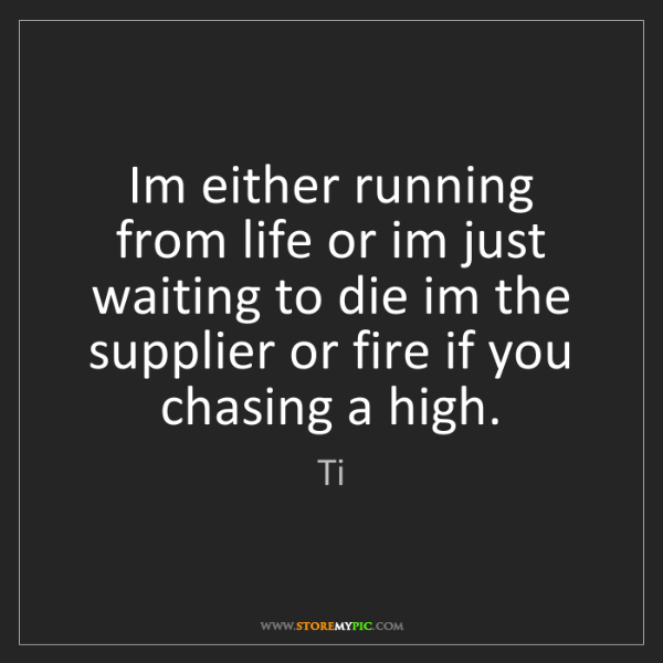 Ti: Im either running from life or im just waiting to die...