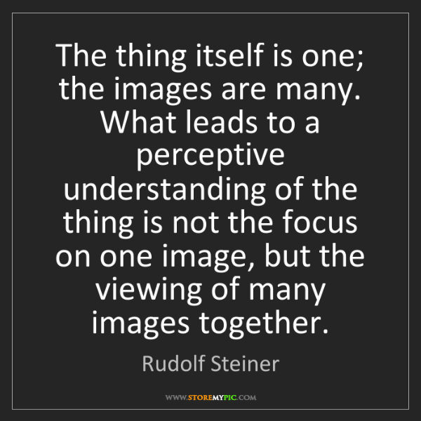 Rudolf Steiner: The thing itself is one; the images are many. What leads...