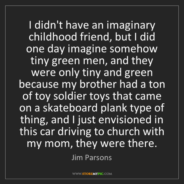 Jim Parsons: I didn't have an imaginary childhood friend, but I did...