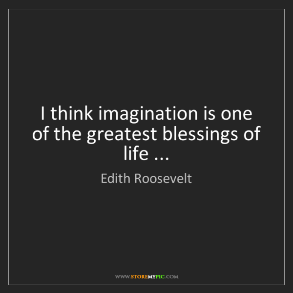 Edith Roosevelt: I think imagination is one of the greatest blessings...