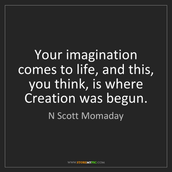 N Scott Momaday: Your imagination comes to life, and this, you think,...