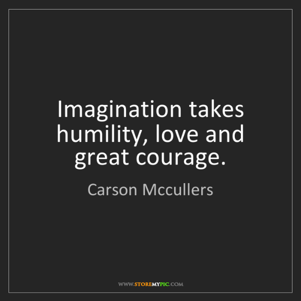 Carson Mccullers: Imagination takes humility, love and great courage.