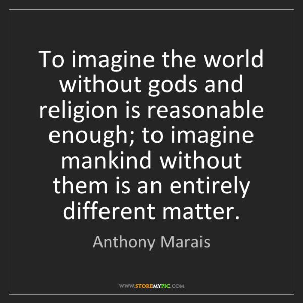 Anthony Marais: To imagine the world without gods and religion is reasonable...