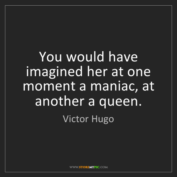 Victor Hugo: You would have imagined her at one moment a maniac, at...