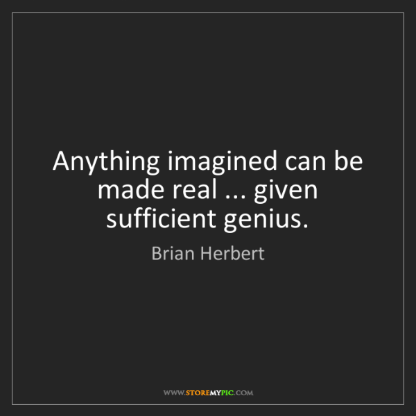 Brian Herbert: Anything imagined can be made real ... given sufficient...