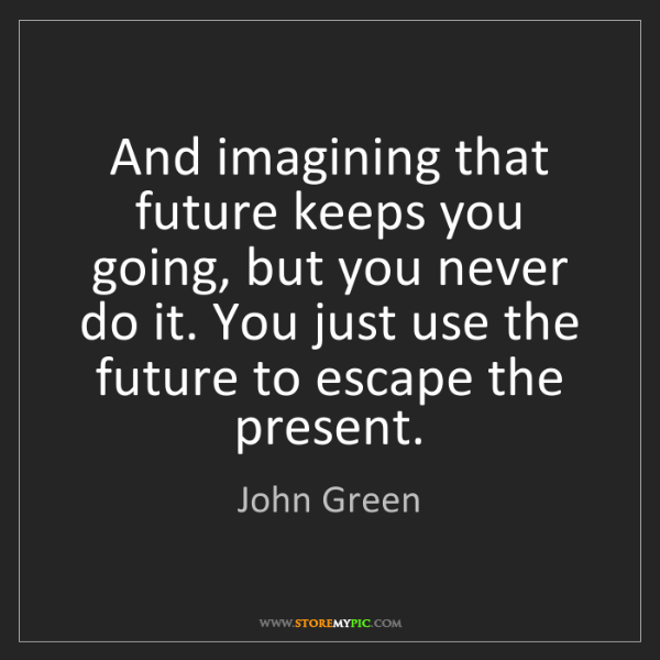 John Green: And imagining that future keeps you going, but you never...