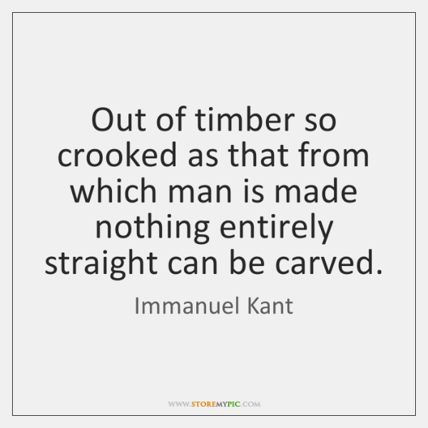 Out of timber so crooked as that from which man is made ...