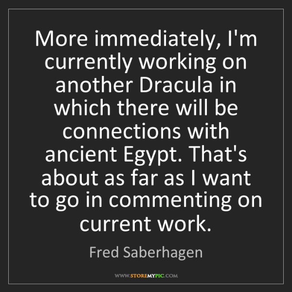Fred Saberhagen: More immediately, I'm currently working on another Dracula...