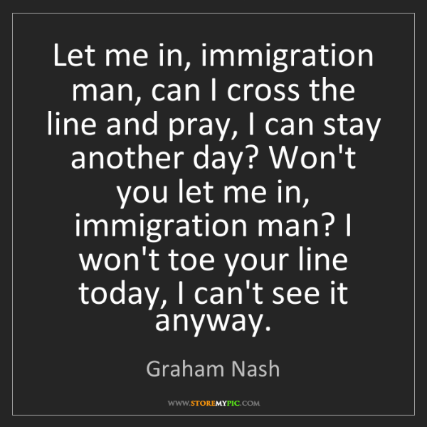 Graham Nash: Let me in, immigration man, can I cross the line and...