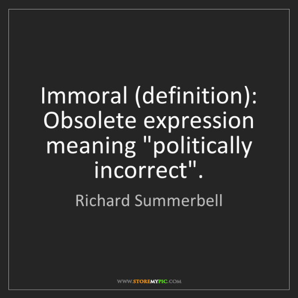 """Richard Summerbell: Immoral (definition): Obsolete expression meaning """"politically..."""
