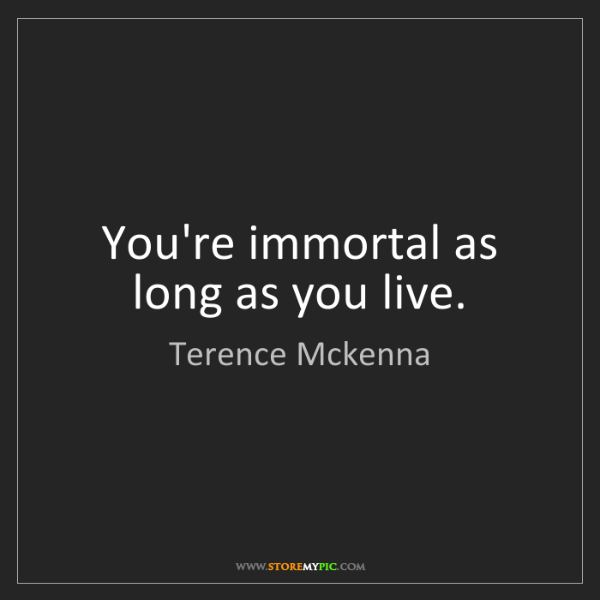 Terence Mckenna: You're immortal as long as you live.