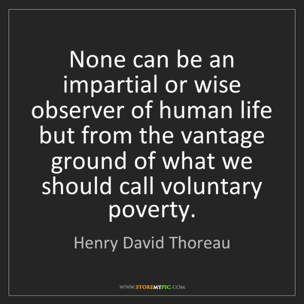 Henry David Thoreau: None can be an impartial or wise observer of human life...