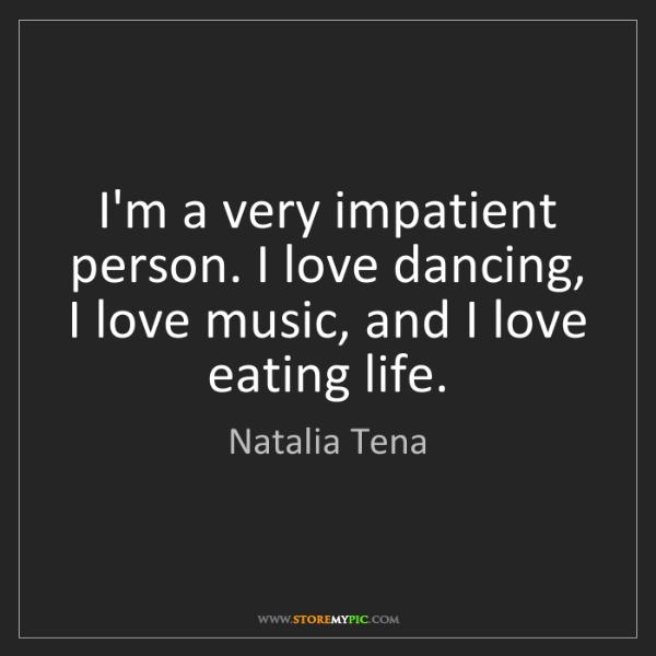 Natalia Tena: I'm a very impatient person. I love dancing, I love music,...