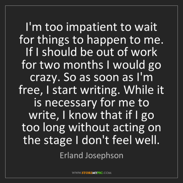 Erland Josephson: I'm too impatient to wait for things to happen to me....