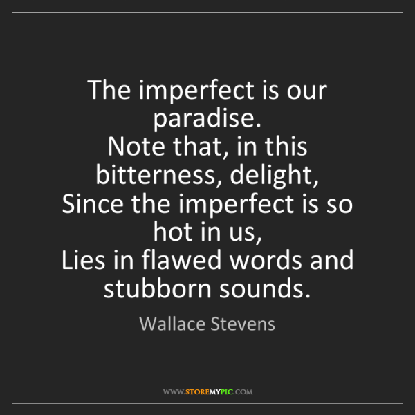 Wallace Stevens: The imperfect is our paradise.  Note that, in this bitterness,...