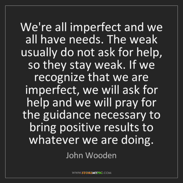 John Wooden: We're all imperfect and we all have needs. The weak usually...