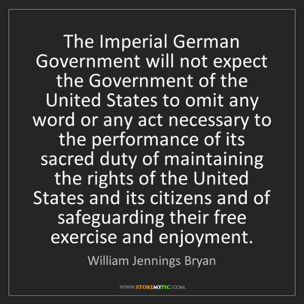 William Jennings Bryan: The Imperial German Government will not expect the Government...