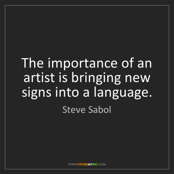 Steve Sabol: The importance of an artist is bringing new signs into...