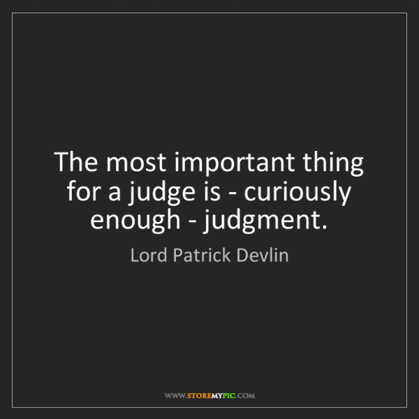 Lord Patrick Devlin: The most important thing for a judge is - curiously enough...
