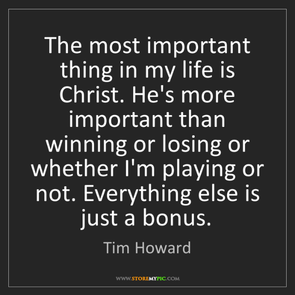 Tim Howard: The most important thing in my life is Christ. He's more...