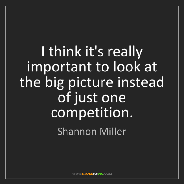 Shannon Miller: I think it's really important to look at the big picture...