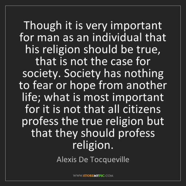 Alexis De Tocqueville: Though it is very important for man as an individual...