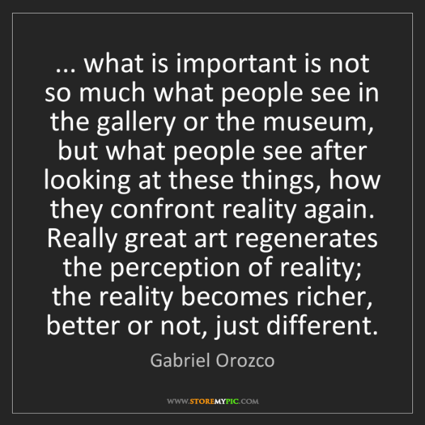 Gabriel Orozco: ... what is important is not so much what people see...