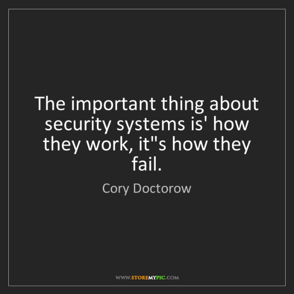 Cory Doctorow: The important thing about security systems is' how they...
