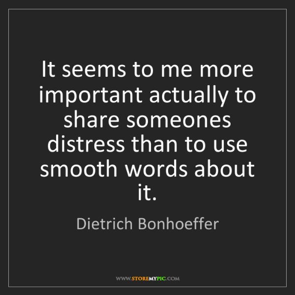 Dietrich Bonhoeffer: It seems to me more important actually to share someones...