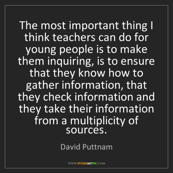 David Puttnam: The most important thing I think teachers can do for...