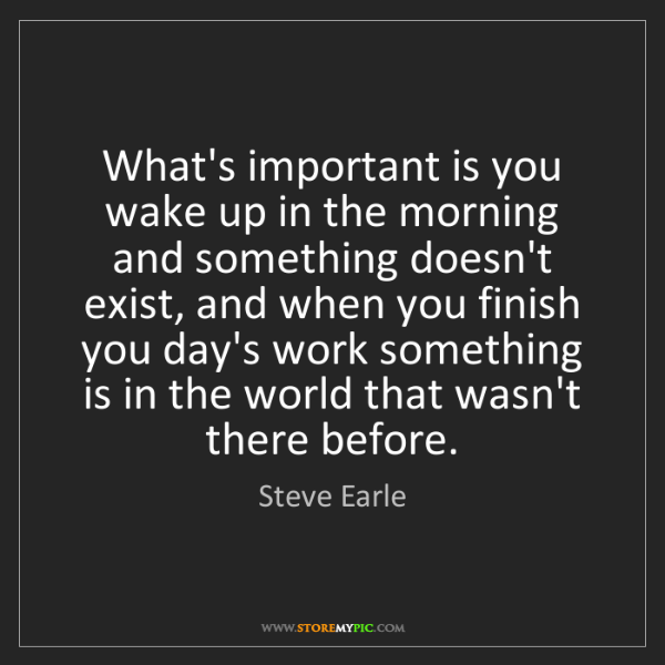 Steve Earle: What's important is you wake up in the morning and something...