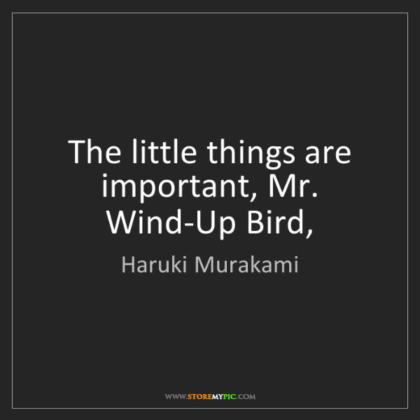 Haruki Murakami: The little things are important, Mr. Wind-Up Bird,