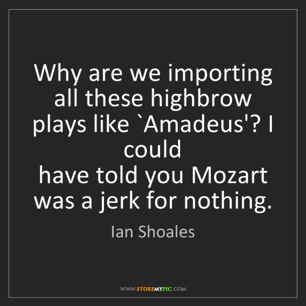 Ian Shoales: Why are we importing all these highbrow plays like `Amadeus'?...