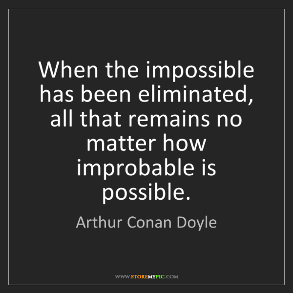 Arthur Conan Doyle: When the impossible has been eliminated, all that remains...