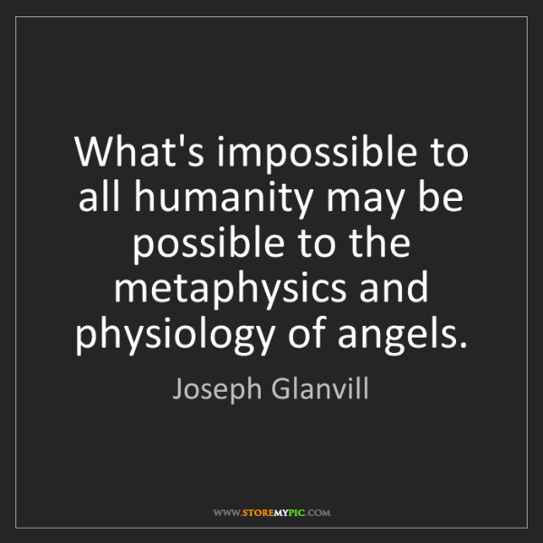 Joseph Glanvill: What's impossible to all humanity may be possible to...