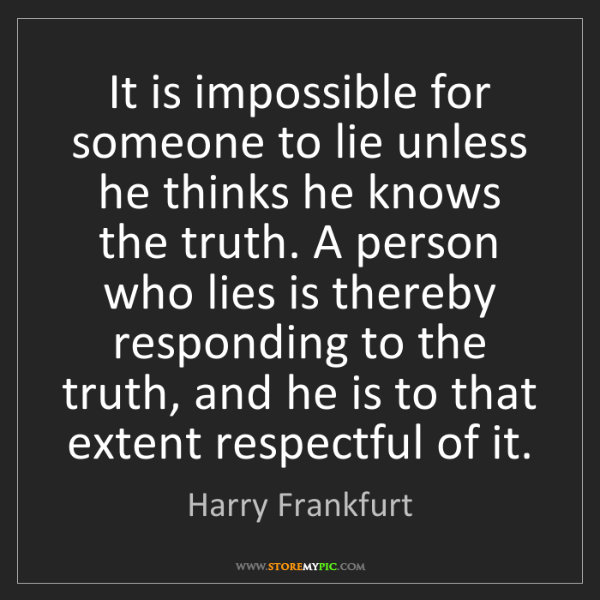 Harry Frankfurt: It is impossible for someone to lie unless he thinks...