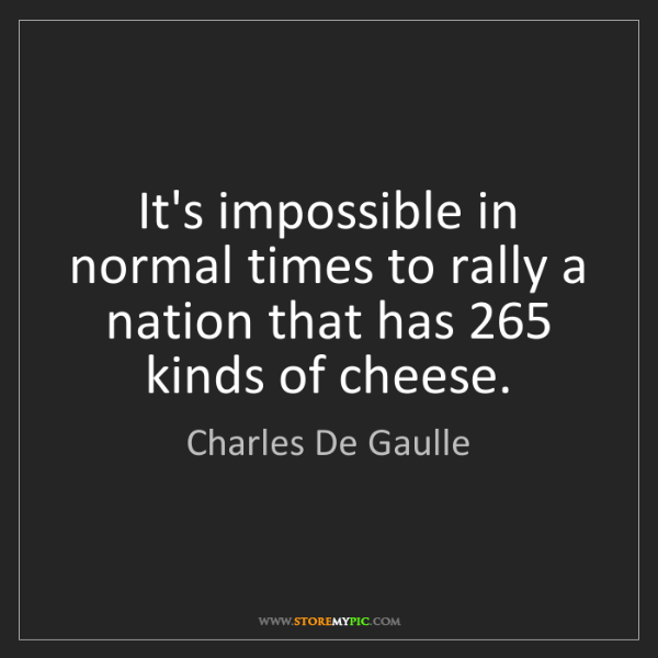 Charles De Gaulle: It's impossible in normal times to rally a nation that...