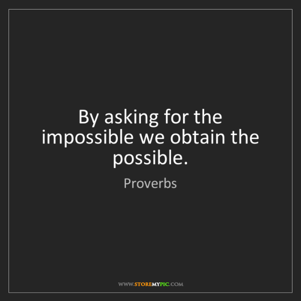 Proverbs: By asking for the impossible we obtain the possible.