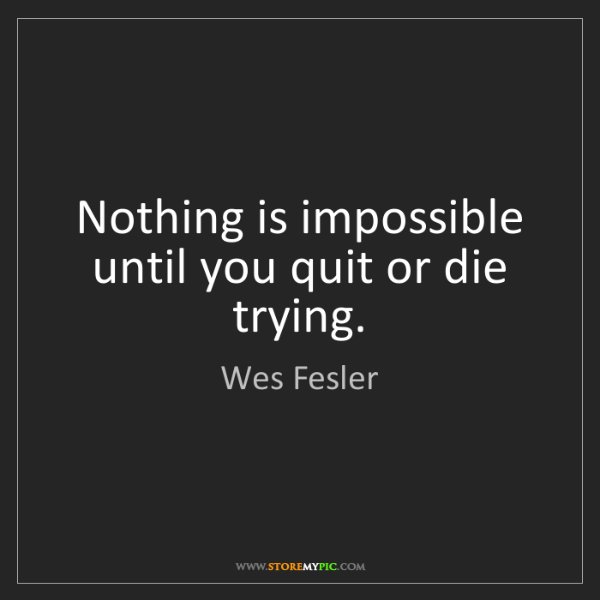 Wes Fesler: Nothing is impossible until you quit or die trying.
