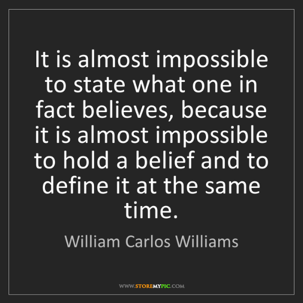 William Carlos Williams: It is almost impossible to state what one in fact believes,...