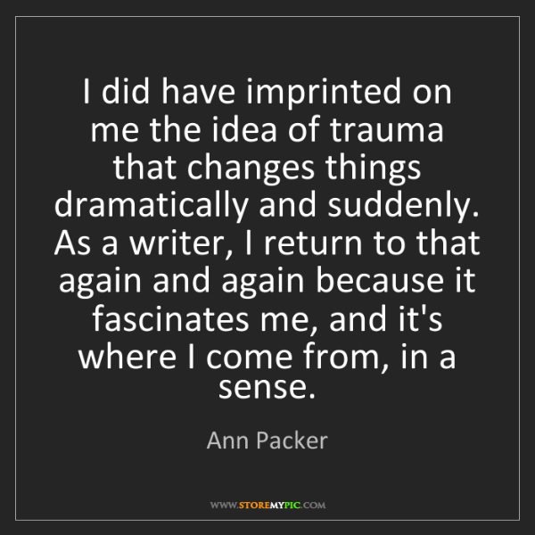 Ann Packer: I did have imprinted on me the idea of trauma that changes...
