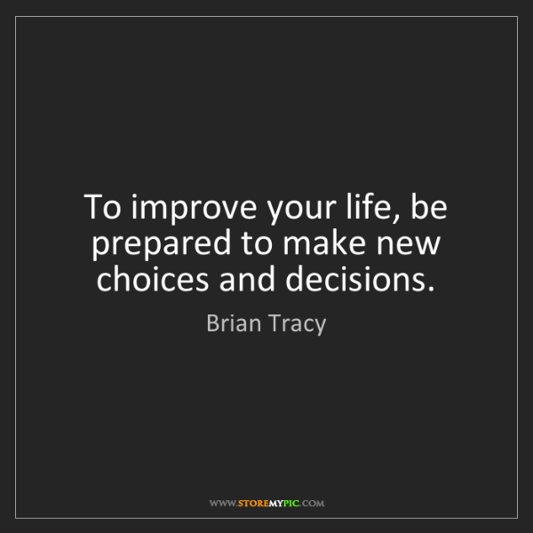 Brian Tracy: To improve your life, be prepared to make new choices...
