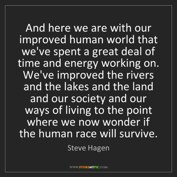 Steve Hagen: And here we are with our improved human world that we've...