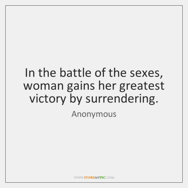 In the battle of the sexes, woman gains her greatest victory by ...