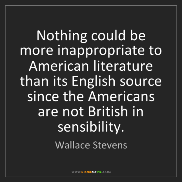 Wallace Stevens: Nothing could be more inappropriate to American literature...